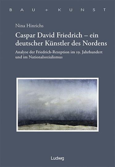 Caspar David Friedrich - ein deutscher Künstler des Nordens. Analyse der Friedrich-Rezeption im 19. Jahrhundert und im Nationalsozialismus.