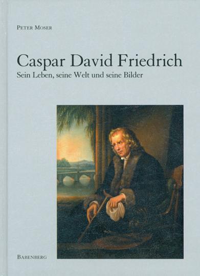 Caspar David Friedrich . Sein Leben, seine Welt und seine Bilder.