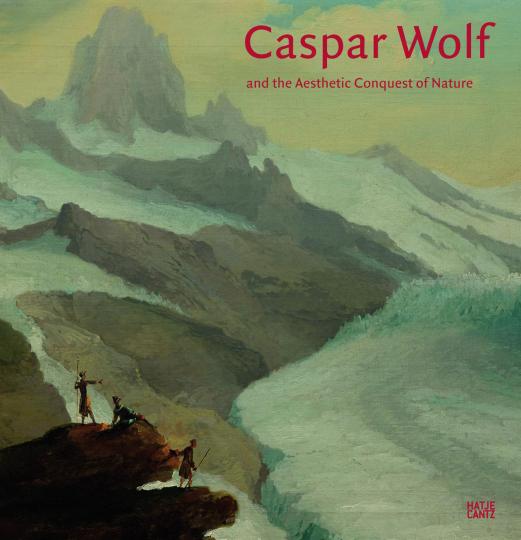 Caspar Wolf and the Aesthetic Conquest of Nature. Caspar Wolf und die ästhetische Eroberung der Natur.