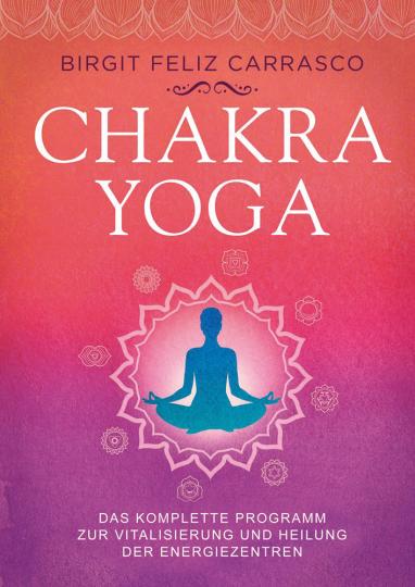 Chakra-Yoga. Das komplette Programm zur Vitalisierung und Heilung der Energiezentren.