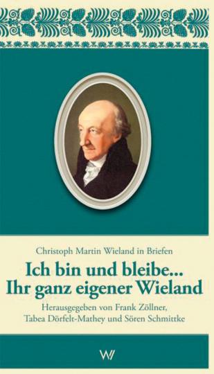 Christoph Martin Wieland in Briefen. Ich bin und bleibe Ihr ganz eigener Wieland.