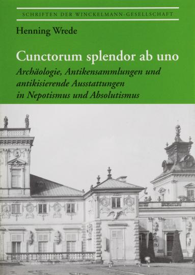 Cunctorum splendor ab uno. Archäologie, Antikensammlung und antikisierende Ausstattungen in Nepotismus und Absolutismus.