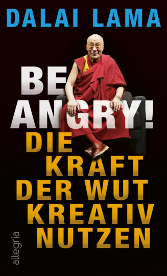 Dalai Lama. Be Angry! Die Kraft der Wut kreativ nutzen.