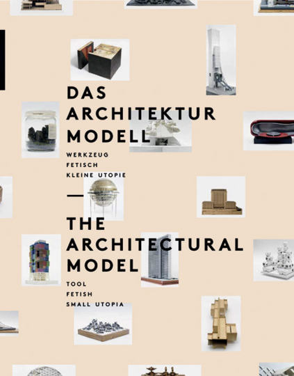 Das Architekturmodell. Werkzeug, Fetisch, kleine Utopie.