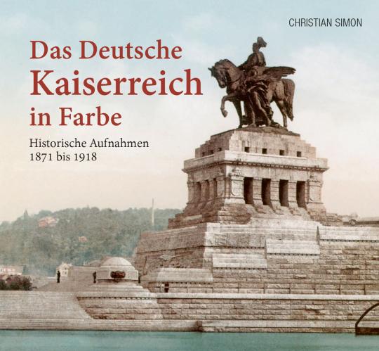 Das deutsche Kaiserreich in Farbe. Historische Aufnahmen 1871 bis 1918.