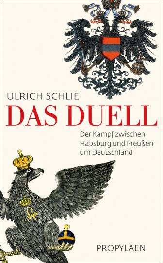 Das Duell. Der Kampf zwischen Habsburg und Preußen um Deutschland.