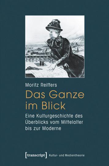 Das Ganze im Blick. Eine Kulturgeschichte des Überblicks vom Mittelalter bis zur Moderne.