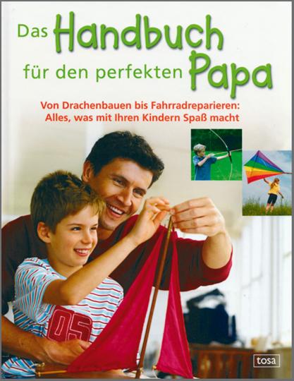 Das Handbuch für den perfekten Papa - Von Drachenbauen bis Fahrradreparieren