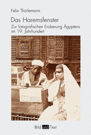 Das Haremsfenster. Zur fotografischen Eroberung Ägyptens im 19. Jahrhundert.