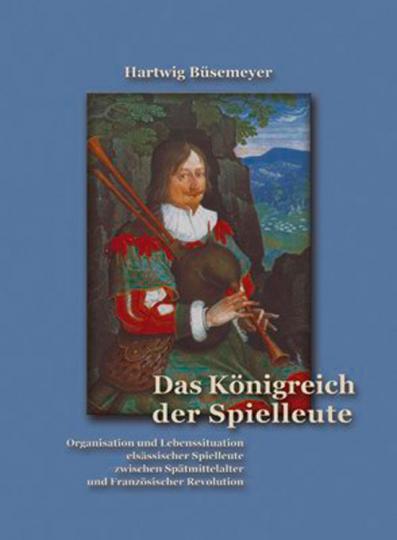 Das Königreich der Spielleute. Organisation und Lebenssituation elsässischer Spielleute zwischen Spätmittelalter und Franz. Revolution.