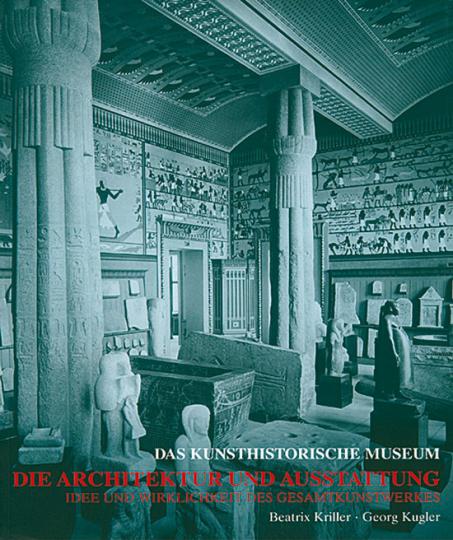 Das Kunsthistorische Museum Wien. Die Architektur und Ausstattung. Idee und Wirklichkeit des Gesamtkunstwerkes.