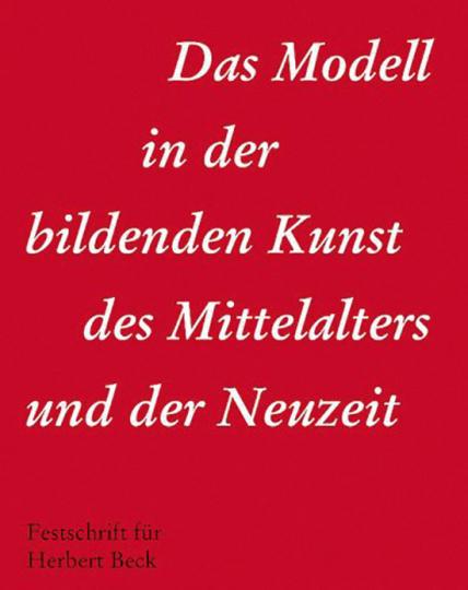Das Modell in der bildenden Kunst des Mittelalters und der Neuzeit. Festschrift für Herbert Beck.