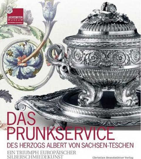 Das Prunkservice des Herzogs Albert von Sachsen-Teschen. Ein Triumph europäischer Silberschmiedekunst.