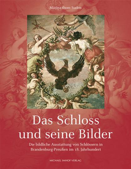 Das Schloss und seine Bilder. Die bildliche Ausstattung von Schlössern in Brandenburg-Preußen im 18. Jahrhundert.