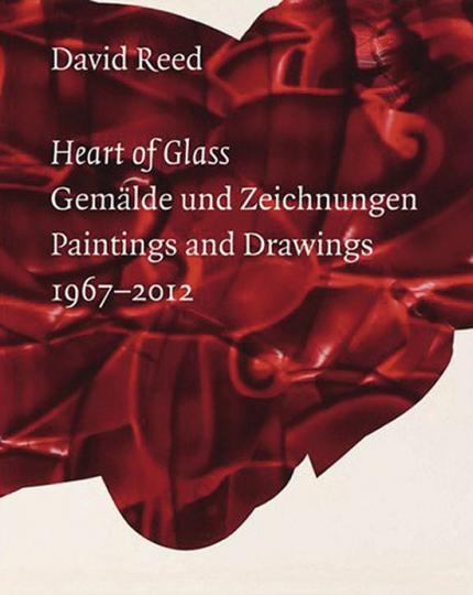 David Reed. Heart of Glass. Gemälde und Zeichnungen 1967 bis 2012.