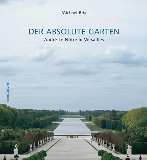 Der absolute Garten. André Le Nôtre in Versailles.