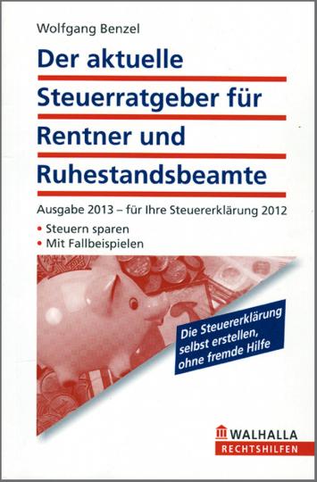Der aktuelle Steuerratgeber für Rentner und Ruhestandsbeamte: Ausgabe 2013 für Ihre Steuererklärung 2012 - Steuern sparen - Mit Fallbeispielen