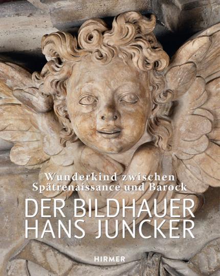 Der Bildhauer Hans Juncker. Wunderkind zwischen Spätrenaissance und Barock.