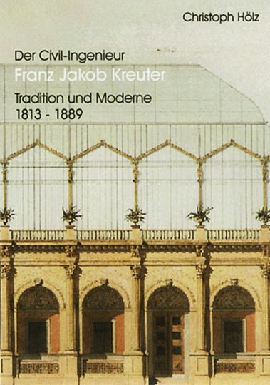 Der Civil-Ingenieur Franz Jakob Kreuter - Tradition und Moderne 1813-1889