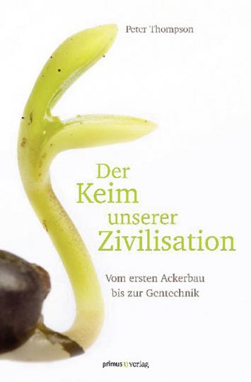 Der Keim unserer Zivilisation. Vom ersten Ackerbau bis zur Gentechnik.