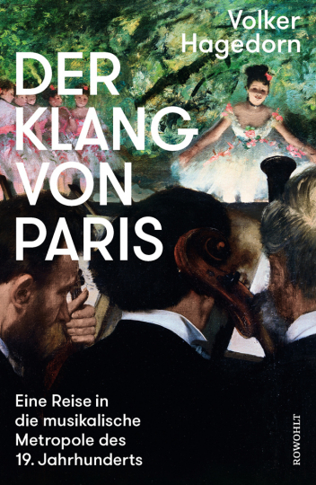 Der Klang von Paris. Eine Reise in die musikalische Metropole des 19. Jahrhunderts.