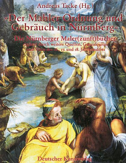 Der Mahler Ordnung und Gebräuch in Nürmberg. Die Nürnberger Maler(zunft)bücher ergänzt durch weitere Quellen, Genealogien und Viten des 16., 17. und 18. Jahrhunderts