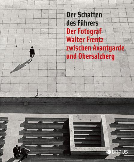 Der Schatten des Führers. Der Fotograf Walter Frentz zwischen Avantgarde und Obersalzberg.