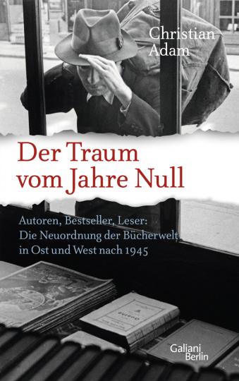 Der Traum vom Jahre Null. Autoren, Bestseller, Leser. Die Neuordnung der Bücherwelt in Ost und West nach 1945.