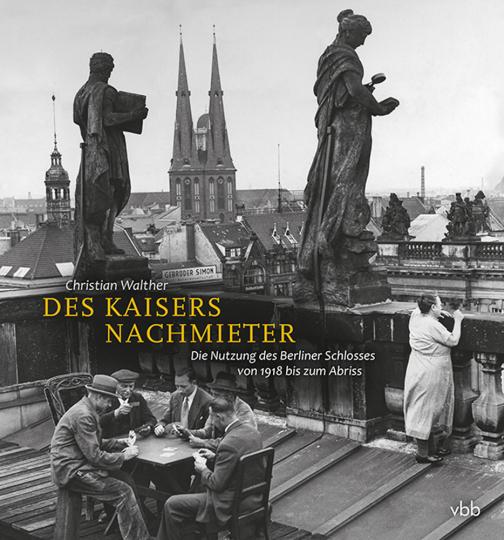 Des Kaisers Nachmieter. Die Nutzung des Berliner Schlosses von 1918 bis zum Abriss.