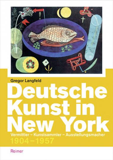 Deutsche Kunst in New York. Vermittler, Kunstsammler, Ausstellungsmacher 1904-1957.