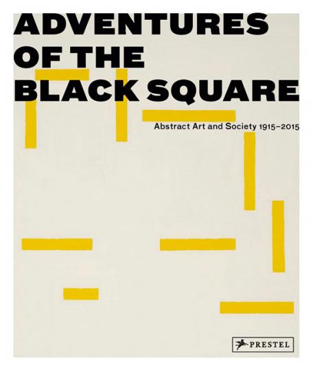 Die Abenteuer des schwarzen Quadrats. Abstrakte Kunst und Gesellschaft 1915 - 2015. Adventures of the Black Square. Abstract Art and Society 1915 - 2015.