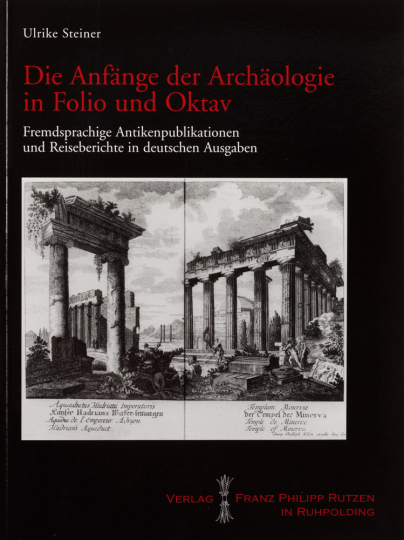 Die Anfänge der Archäologie in Folio und Oktav. Fremdsprachige Antikenpublikationen und Reiseberichte in deutschen Ausgaben.