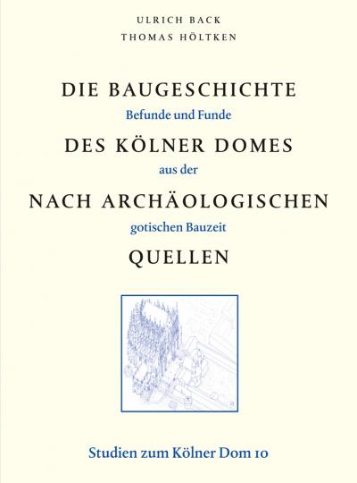 Die Baugeschichte des Kölner Domes nach archäologischen Quellen. Befunde und Funde aus der gotischen Bauzeit. Studien zum Kölner Dom, Band 10.