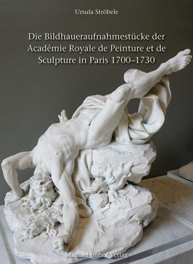 Die Bildhaueraufnahmestücke der Académie Royale de Peinture et de Sculpture in Paris 1700-1730.