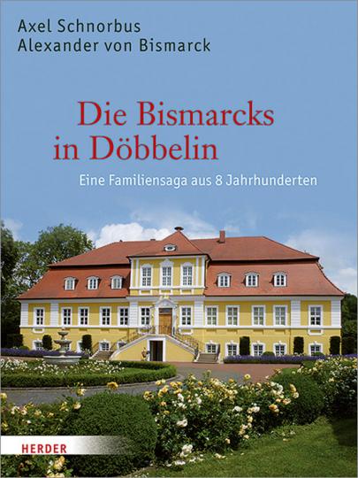 Die Bismarcks in Döbbelin. Eine Familiensaga aus 8 Jahrhunderten.
