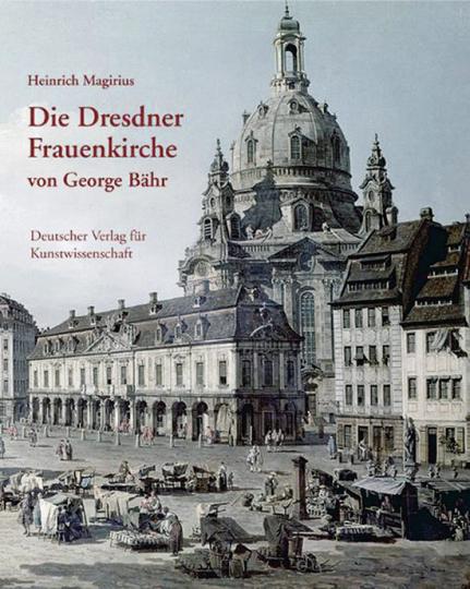 Die Dresdner Frauenkirche von George Bähr. Entstehung und Bedeutung.