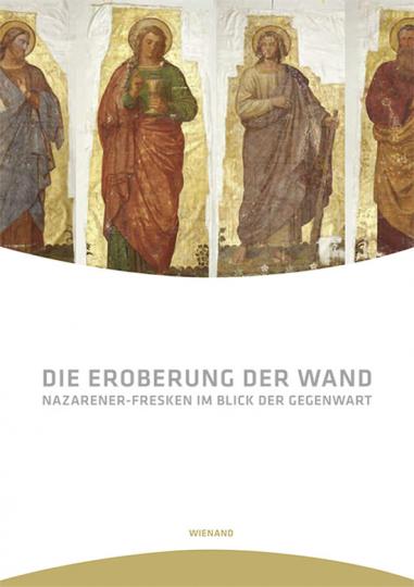 Die Eroberung der Wand. Nazarener-Fresken im Blick der Gegenwart.