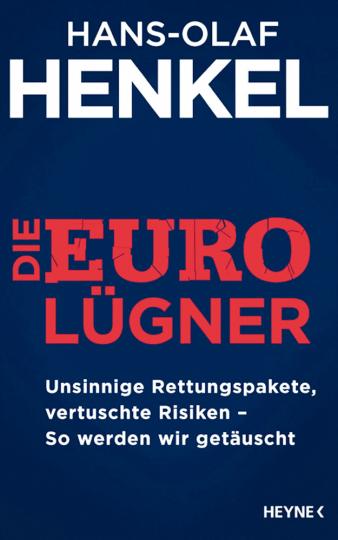 Die Euro Lügner: Unsinnige Rettungspakete, vertuschte Risiken - So werden wir getäuscht