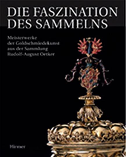 Die Faszination des Sammelns. Meisterwerke der Goldschmiedekunst aus der Sammlung Rudolf-August Oetker.
