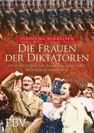 Die Frauen der Diktatoren. Seite an Seite mit Hitler, Stalin, Mao, Idi Amin, Saddam, Gaddafi, Kim Jong-un und Bashar al-Assad.