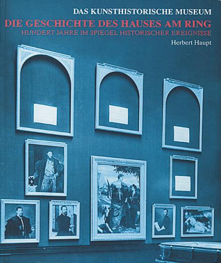 Die Geschichte des Hauses am Ring. Das Kunsthistorische Museum. Hundert Jahre im Spiegel historischer Ereignisse.