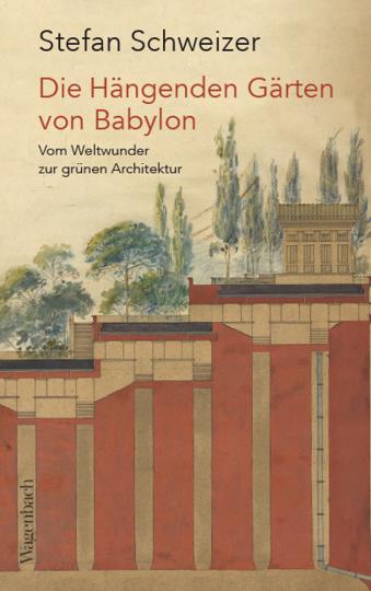 Die Hängenden Gärten von Babylon. Vom Weltwunder zur grünen Architektur.