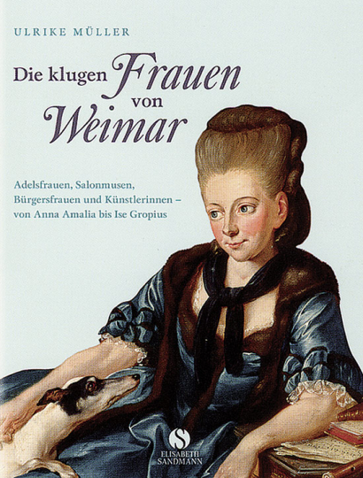 Die klugen Frauen von Weimar. Adelsfrauen, Salonmusen, Bürgersfrauen und Künstlerinnen - von Anna Amalia bis Ilse Gropius