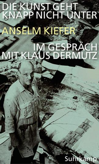 Die Kunst geht knapp nicht unter. Anselm Kiefer im Gespräch mit Klaus Dermutz.