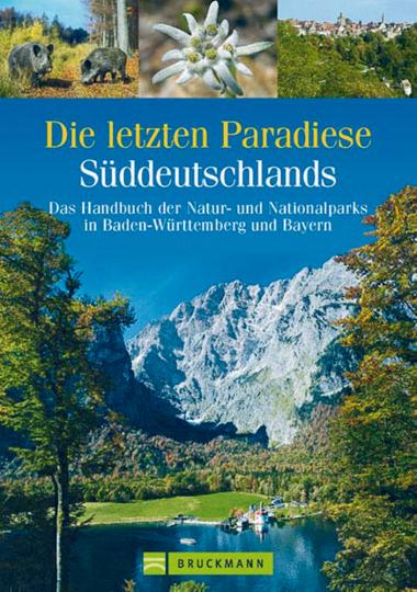 Die letzten Paradiese Süddeutschlands - Das Handbuch der Natur- und Nationalparks in Baden-Württemberg und Bayern