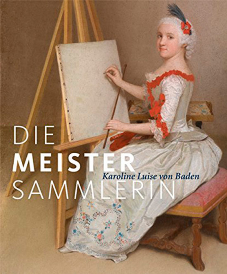 Die Meister-Sammlerin. Karoline Luise von Baden.