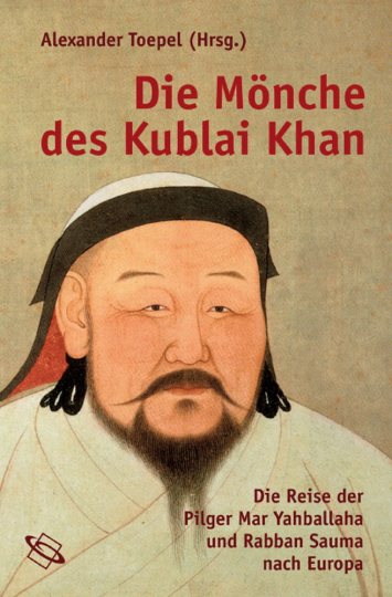 Die Mönche des Kublai Khan. Die Reise der Pilger Mar Yahballaha und Rabban Sauma nach Europa.