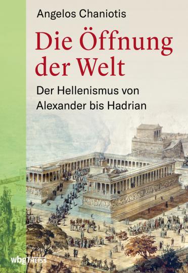 Die Öffnung der Welt. Der Hellenismus von Alexander bis Hadrian.