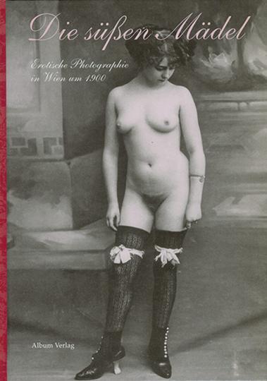 Die süßen Mädel. Erotische Photographie in Wien um 1900.