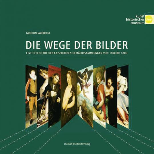 Die Wege der Bilder. Eine Geschichte der kaiserlichen Gemäldesammlungen von 1600 bis 1800.